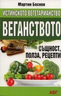 Истинското вегетарианство: Веганство - същност, полза, рецепти